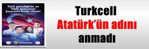 Turkcell Atatürk'ün adını anmadı