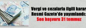Vergi ve cezalarla ilgili karar Resmi Gazete'de yayımlandı: Son başvuru 31 temmuz