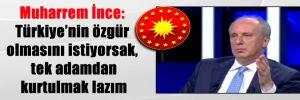 Muharrem İnce: Türkiye'nin özgür olmasını istiyorsak, tek adamdan kurtulmak lazım
