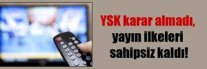 YSK karar almadı, yayın ilkeleri sahipsiz kaldı!