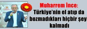 Muharrem İnce: Türkiye'nin el atıp da bozmadıkları hiçbir şeyi kalmadı