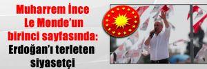 Muharrem İnce Le Monde'un birinci sayfasında: Erdoğan'ı terleten siyasetçi