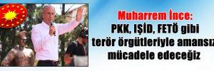 Muharrem İnce: PKK, IŞİD, FETÖ gibi terör örgütleriyle amansız mücadele edeceğiz