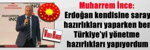 Muharrem İnce:  Erdoğan kendisine saray hazırlıkları yaparken ben Türkiye'yi yönetme hazırlıkları yapıyordum