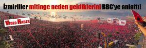 İzmirliler mitinge neden geldiklerini BBC'ye anlattı!