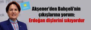 Akşener'den Bahçeli'nin çıkışlarına yorum: Erdoğan dişlerini sıkıyordur