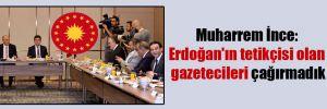 Muharrem İnce: Erdoğan'ın tetikçisi olan gazetecileri çağırmadık