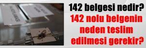 142 belgesi nedir? 142 nolu belgenin neden teslim edilmesi gerekir?
