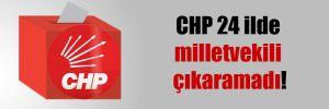 CHP 24 ilde milletvekili çıkaramadı!