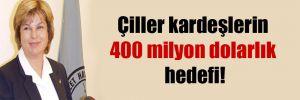 Çiller kardeşlerin 400 milyon dolarlık hedefi!