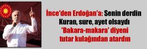 İnce'den Erdoğan'a: Senin derdin Kuran, sure, ayet olsaydı 'Bakara-makara' diyeni tutar kulağından atardın