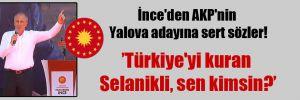 İnce'den AKP'nin Yalova adayına sert sözler!