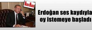 Erdoğan ses kaydıyla oy istemeye başladı