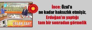İnce: Özal'a ne kadar haksızlık etmişiz, Erdoğan'ın yaptığı tam bir sonradan görmelik