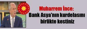 Muharrem İnce: Bank Asya'nın kurdelasını birlikte kestiniz