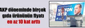 AKP döneminde birçok gıda ürününün fiyatı en az 10 kat arttı