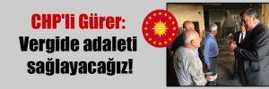 CHP'li Gürer: Vergide adaleti sağlayacağız!
