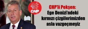 CHP'li Pekşen: Ege Denizi'ndeki kırmızı çizgilerimizden asla vazgeçmeyiz