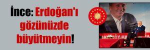 İnce: Erdoğan'ı gözünüzde büyütmeyin!