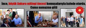 İnce, büyük Ankara mitingi öncesi komuşularıyla kafede oturdu, Cuma namazına gitti