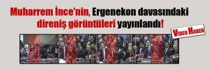 Muharrem İnce'nin, Ergenekon davasındaki direniş görüntüleri yayınlandı!