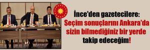 İnce'den gazetecilere: Seçim sonuçlarını Ankara'da sizin bilmediğiniz bir yerde takip edeceğim!