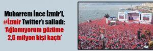 Muharrem İnce İzmir'i, #İzmir Twitter'ı salladı: 'Ağlamıyorum gözüme 2,5 milyon kişi kaçtı'