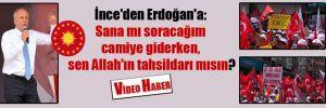 İnce'den Erdoğan'a: Sana mı soracağım camiye giderken, sen Allah'ın tahsildarı mısın?