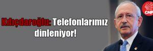 Kılıçdaroğlu: Telefonlarımız dinleniyor!
