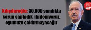 Kılıçdaroğlu: 30.000 sandıkta sorun saptadık, ilgileniyoruz, oyumuzu çaldırmayacağız