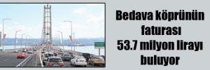 Bedava köprünün faturası 53.7 milyon lirayı buluyor