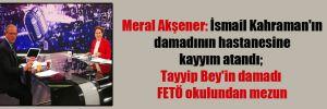 Meral Akşener: İsmail Kahraman'ın damadının hastanesine kayyım atandı; Tayyip Bey'in damadı FETÖ okulundan mezun