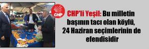 CHP'li Yeşil: Bu milletin başının tacı olan köylü, 24 Haziran seçimlerinin de efendisidir