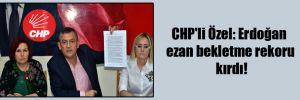 CHP'li Özel: Erdoğan ezan bekletme rekoru kırdı!