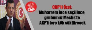CHP'li Özel: Muharrem İnce seçilince, grubumuz Meclis'te AKP'lilere kök söktürecek