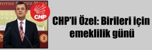 CHP'li Özel: Birileri için emeklilik günü