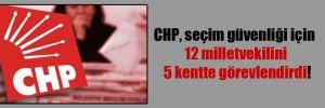 CHP, seçim güvenliği için 12 milletvekilini 5 kentte görevlendirdi!