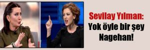 Sevilay Yılman: Yok öyle bir şey Nagehan!