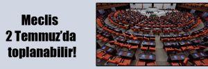Meclis 2 Temmuz'da toplanabilir!