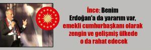 İnce: Benim Erdoğan'a da yararım var, emekli cumhurbaşkanı olarak zengin ve gelişmiş ülkede o da rahat edecek