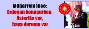 Muharrem İnce: Erdoğan konuşurken, Asteriks var, hava durumu var