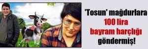 'Tosun' mağdurlara 100 lira bayram harçlığı göndermiş!
