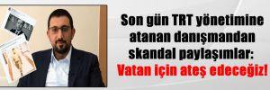 Son gün TRT yönetimine atanan danışmandan skandal paylaşımlar: Vatan için ateş edeceğiz!
