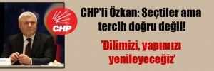 CHP'li Özkan: Seçtiler ama tercih doğru değil!
