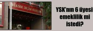 YSK'nın 6 üyesi emeklilik mi istedi?
