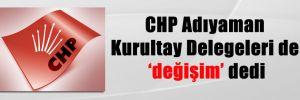 CHP Adıyaman Kurultay Delegeleri de değişim dedi