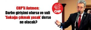 CHP'li Antmen: Darbe girişimi olursa ve vali 'Sokağa çıkmak yasak' derse ne olacak?