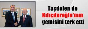 Taşdelen de Kılıçdaroğlu'nun gemisini terk etti