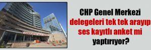 CHP Genel Merkezi delegeleri tek tek arayıp ses kayıtlı anket mi yaptırıyor?