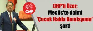 CHP'li Özer: Meclis'te daimi 'Çocuk Hakkı Komisyonu' şart!